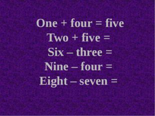 One + four = five Two + five = Six – three = Nine – four = Eight – seven =