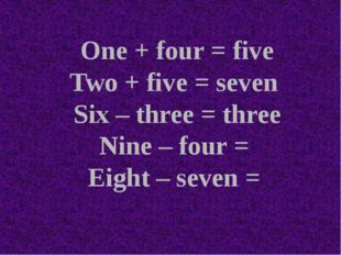 One + four = five Two + five = seven Six – three = three Nine – four = Eight