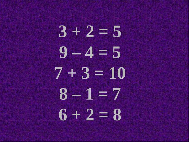 3 + 2 = 5 9 – 4 = 5 7 + 3 = 10 8 – 1 = 7 6 + 2 = 8