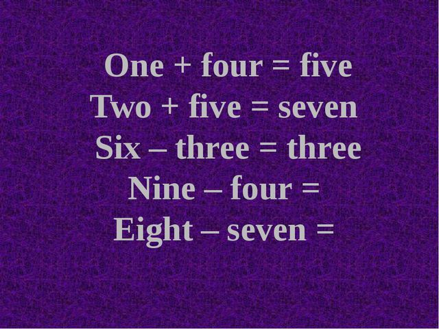 One + four = five Two + five = seven Six – three = three Nine – four = Eight...