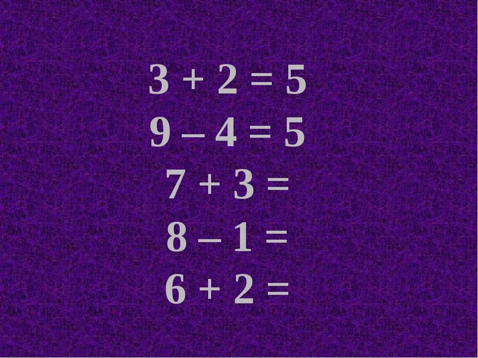 3 + 2 = 5 9 – 4 = 5 7 + 3 = 8 – 1 = 6 + 2 =