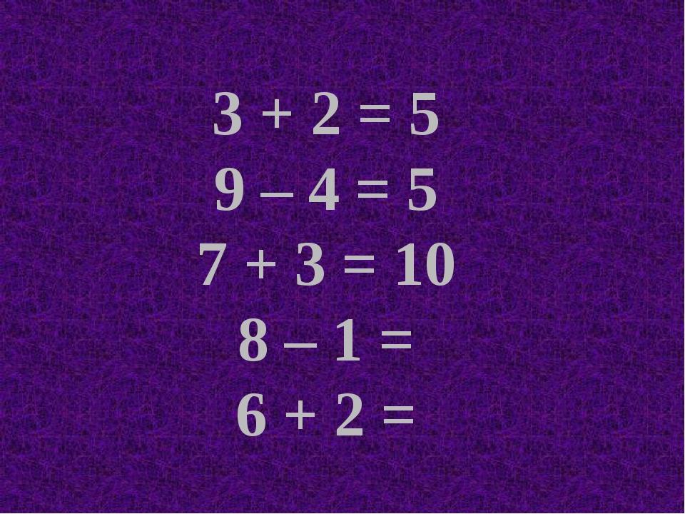 3 + 2 = 5 9 – 4 = 5 7 + 3 = 10 8 – 1 = 6 + 2 =