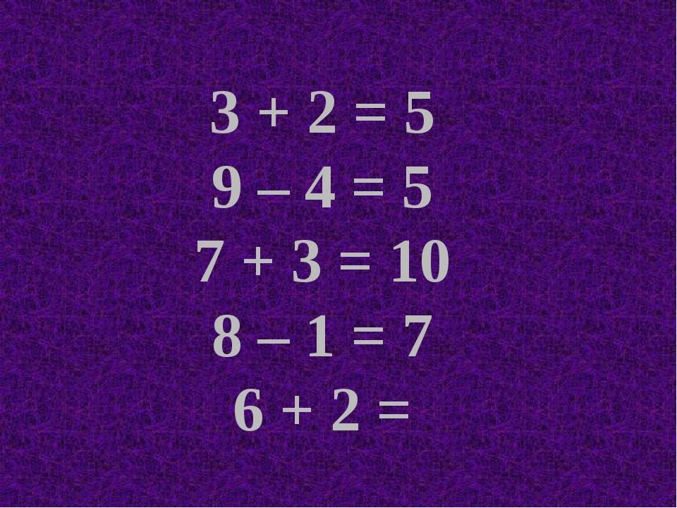 3 + 2 = 5 9 – 4 = 5 7 + 3 = 10 8 – 1 = 7 6 + 2 =