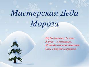 Мастерская Деда Мороза Шуба длинная, до пят, А руки – в рукавицах, И звёзды в