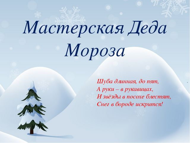 Мастерская Деда Мороза Шуба длинная, до пят, А руки – в рукавицах, И звёзды в...