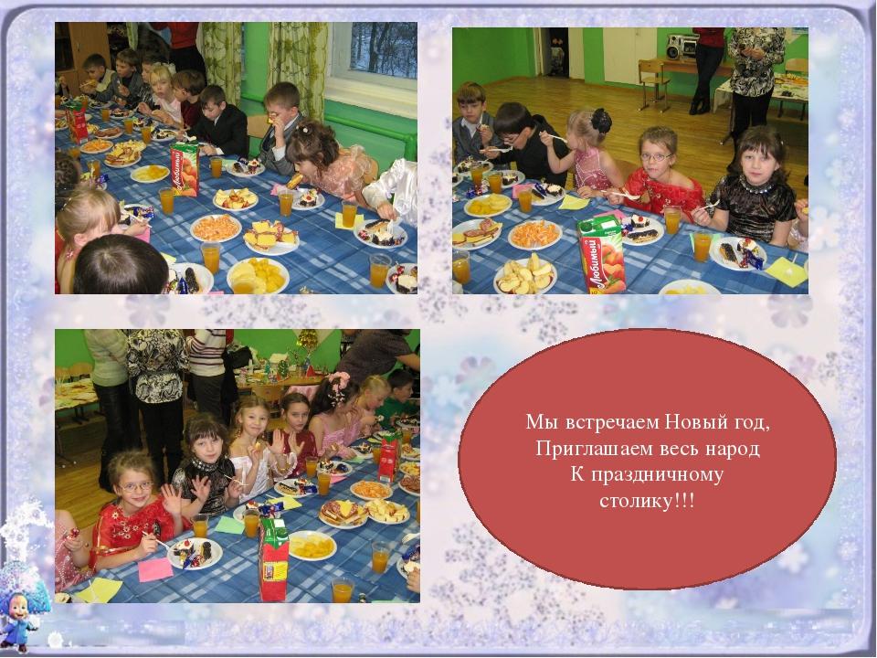 Мы встречаем Новый год, Приглашаем весь народ К праздничному столику!!!