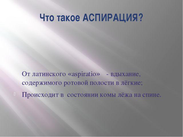 Что такое АСПИРАЦИЯ? От латинского «aspiratio» - вдыхание, содержимого ротово...