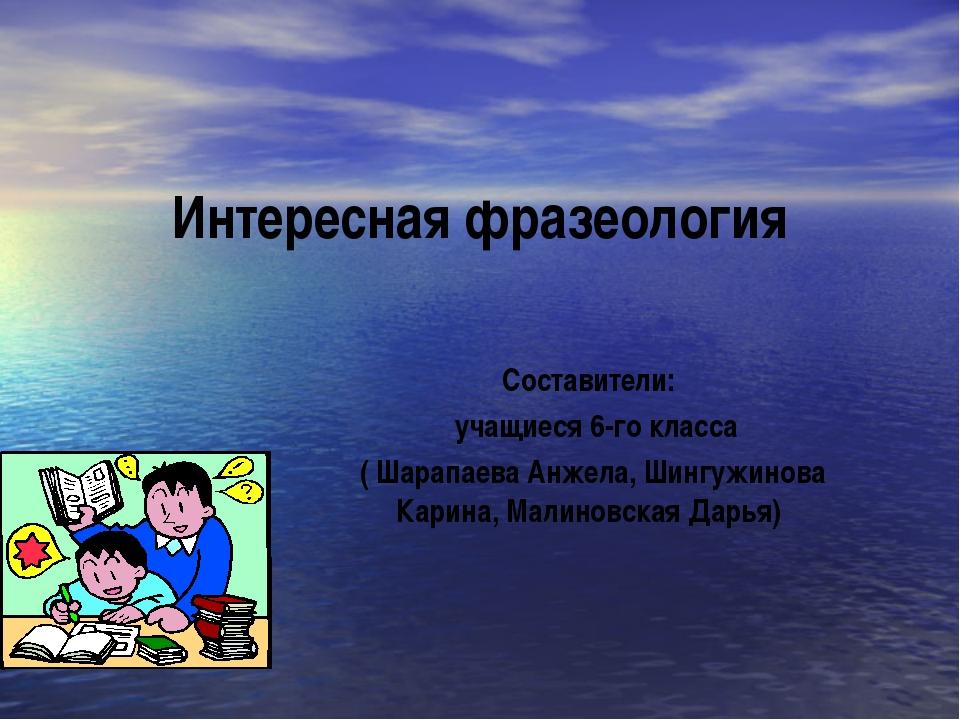 Интересная фразеология Составители: учащиеся 6-го класса ( Шарапаева Анжела,...