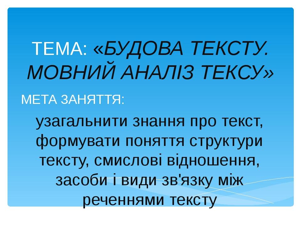 ТЕМА: «БУДОВА ТЕКСТУ. МОВНИЙ АНАЛІЗ ТЕКСУ» МЕТА ЗАНЯТТЯ: узагальнити знання п...