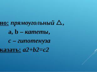 Дано: прямоугольный , a, b – катеты, c – гипотенуза Доказать: a2+b2=c2