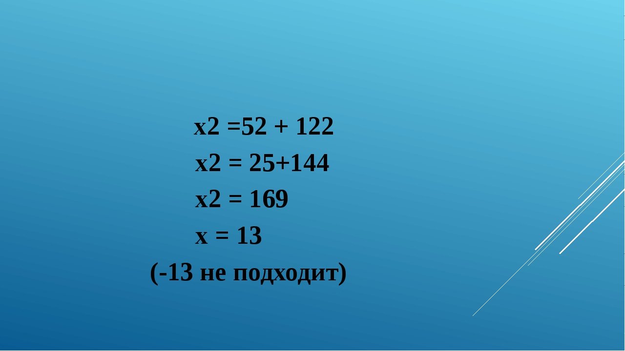 x2 =52 + 122 x2 = 25+144 x2 = 169 х = 13 (-13 не подходит)