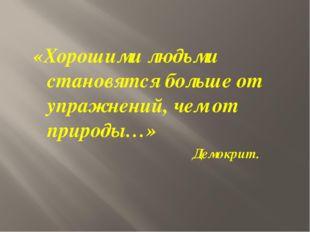 «Хорошими людьми становятся больше от упражнений, чем от природы…» Демокрит.