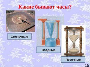 Какие бывают часы? Солнечные Водяные Песочные *