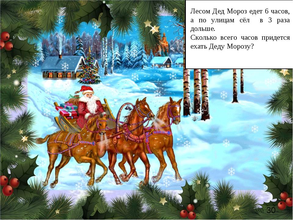 * Лесом Дед Мороз едет 6 часов, а по улицам сёл в 3 раза дольше. Сколько всег...