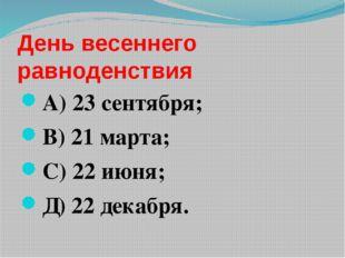 День весеннего равноденствия А) 23 сентября; В) 21 марта; С) 22 июня; Д) 22 д
