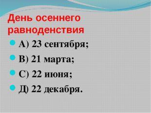 День осеннего равноденствия А) 23 сентября; В) 21 марта; С) 22 июня; Д) 22 де