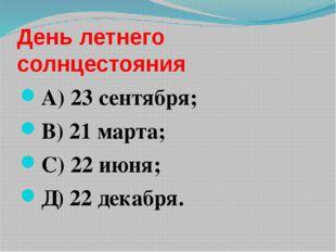 День летнего солнцестояния А) 23 сентября; В) 21 марта; С) 22 июня; Д) 22 дек
