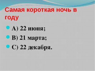 Самая короткая ночь в году А) 22 июня; В) 21 марта; С) 22 декабря.