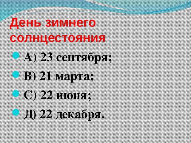 День зимнего солнцестояния А) 23 сентября; В) 21 марта; С) 22 июня; Д) 22 дек...