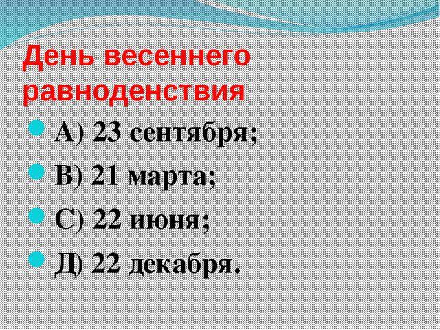 День весеннего равноденствия А) 23 сентября; В) 21 марта; С) 22 июня; Д) 22 д...