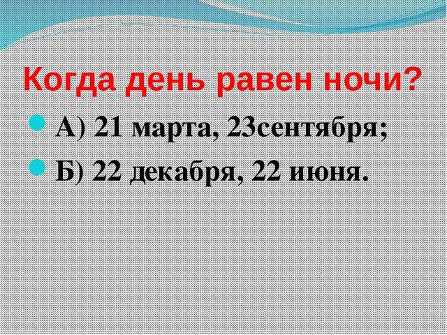 Когда день равен ночи? А) 21 марта, 23сентября; Б) 22 декабря, 22 июня.
