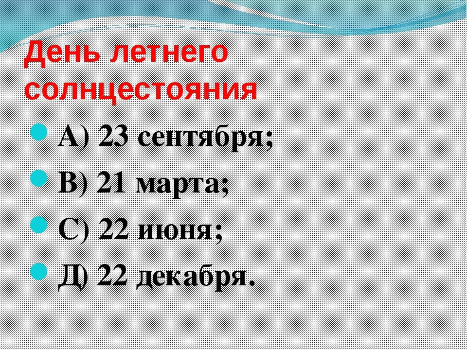 День летнего солнцестояния А) 23 сентября; В) 21 марта; С) 22 июня; Д) 22 дек...