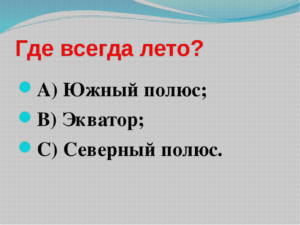 Где всегда лето? А) Южный полюс; В) Экватор; С) Северный полюс.