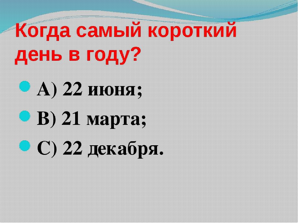 Когда самый короткий день в году? А) 22 июня; В) 21 марта; С) 22 декабря.