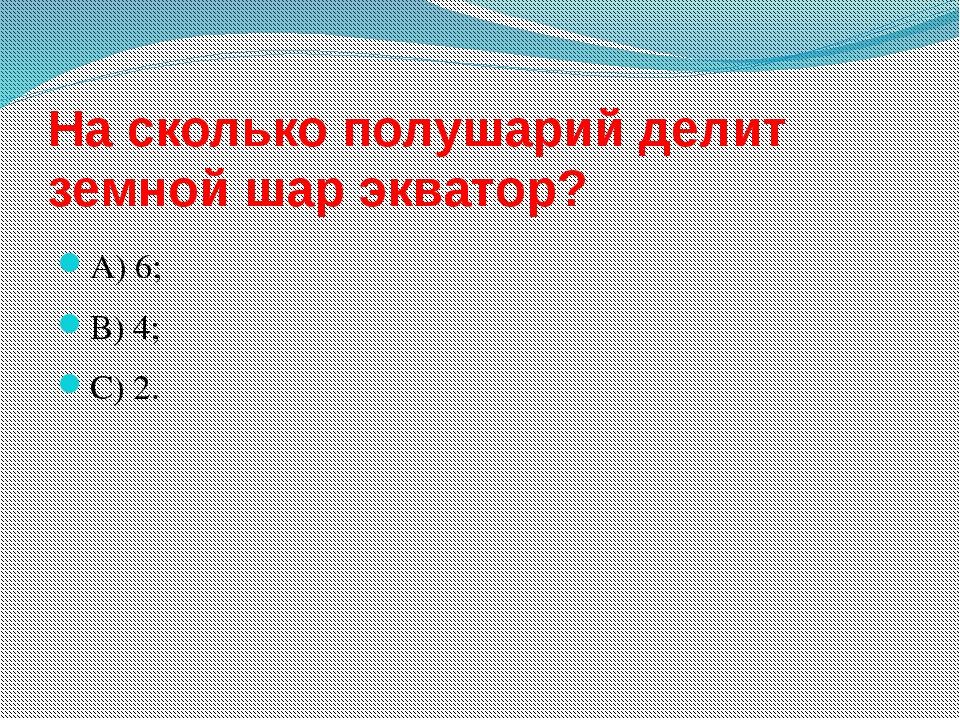 На сколько полушарий делит земной шар экватор? А) 6; В) 4; С) 2.