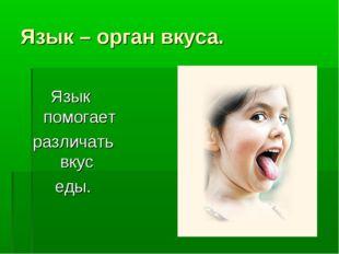 Язык – орган вкуса. Язык помогает различать вкус еды.