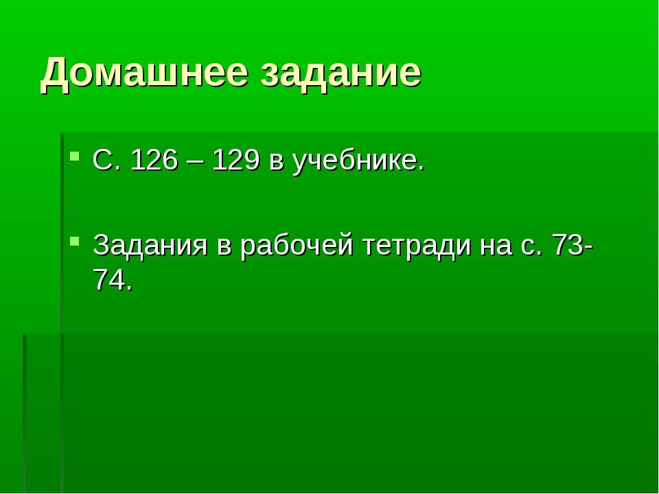 Домашнее задание С. 126 – 129 в учебнике. Задания в рабочей тетради на с. 73-...