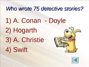 Who wrote 75 detective stories? A. Conan - Doyle Hogarth 4) Swift 3) A. Chris