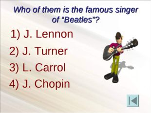 "Who of them is the famous singer of ""Beatles""? 2) J. Turner 3) L. Carrol 4) J"