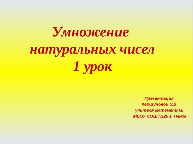 Умножение натуральных чисел 1 урок Презентация Коршуновой З.В. учителя матема...