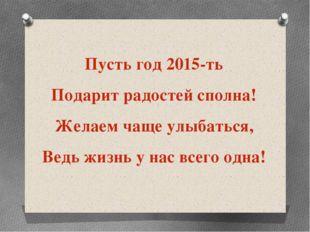 Пусть год 2015-ть Подарит радостей сполна! Желаем чаще улыбаться, Ведь жиз