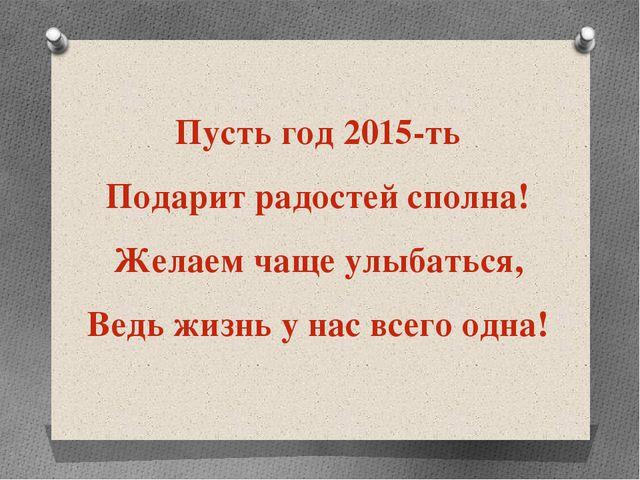 Пусть год 2015-ть Подарит радостей сполна! Желаем чаще улыбаться, Ведь жиз...
