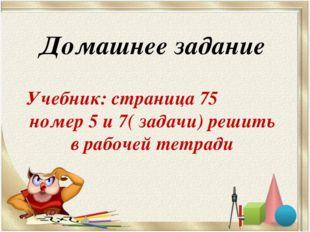 Домашнее задание Учебник: страница 75 номер 5 и 7( задачи) решить в рабочей т