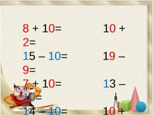 8 + 10= 10 + 2= 15 – 10= 19 – 9= 7 + 10= 13 – 10= 14 – 10= 10 + 9=