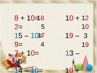 8 + 10= 10 + 2= 15 – 10= 19 – 9= 7 + 10= 13 – 10= 14 – 10= 10 + 9= 18 5 17 4