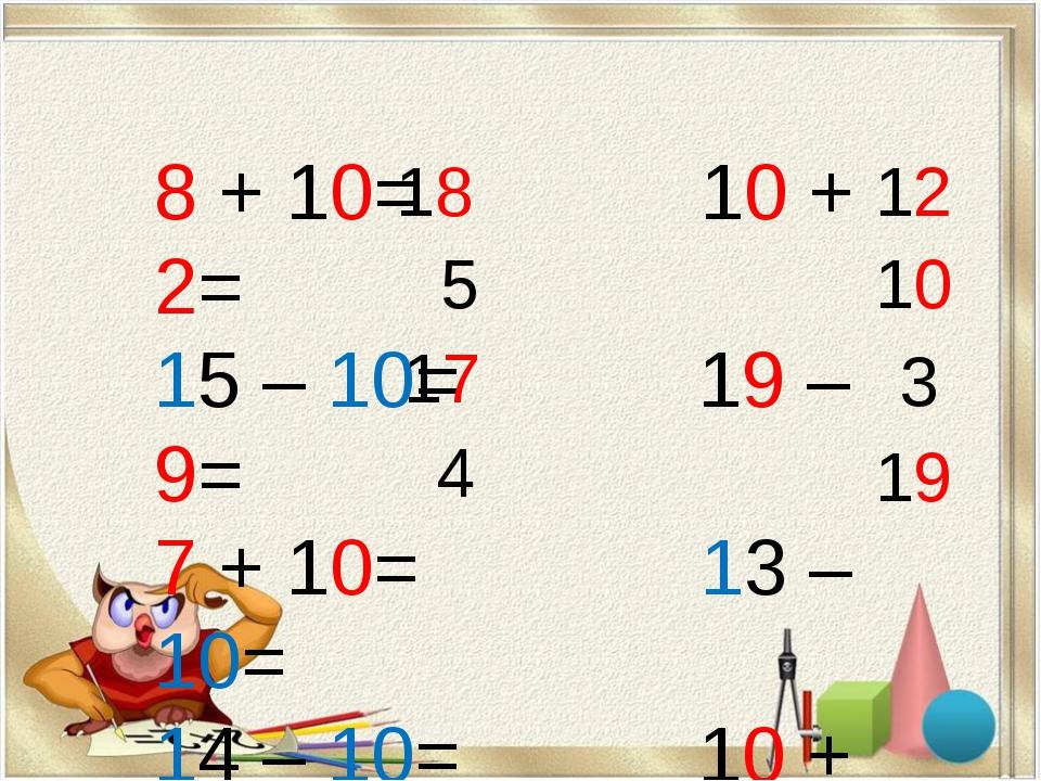8 + 10= 10 + 2= 15 – 10= 19 – 9= 7 + 10= 13 – 10= 14 – 10= 10 + 9= 18 5 17 4...