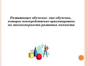 Развивающее обучение- это обучение, которое непосредственно ориентировано на