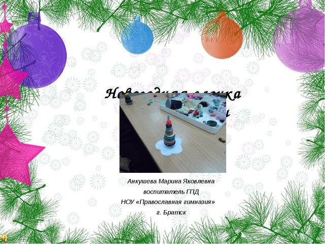 Новогодняя елочка своими руками Анкушева Марина Яковлевна воспитатель ГПД НОУ...