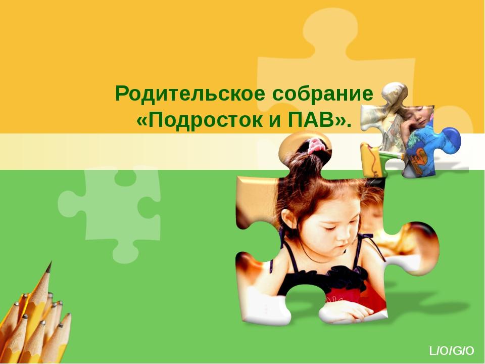 Родительское собрание «Подросток и ПАВ». L/O/G/O