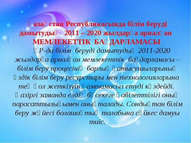 Қазақстан Республикасында білім беруді дамытудың 2011 – 2020 жылдарға арналға...