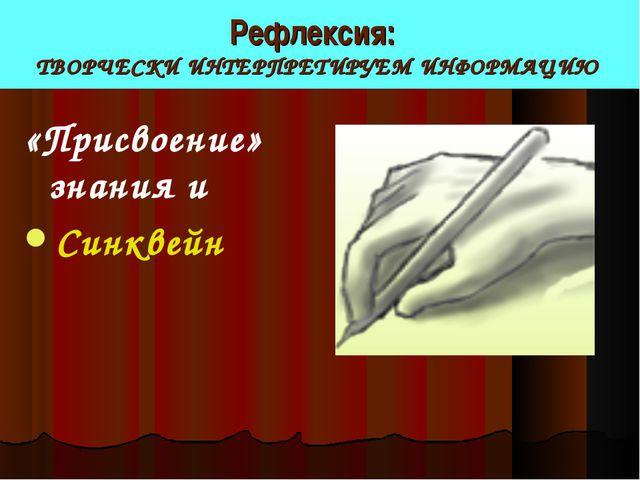 Рефлексия: ТВОРЧЕСКИ ИНТЕРПРЕТИРУЕМ ИНФОРМАЦИЮ «Присвоение» знания и Синквейн