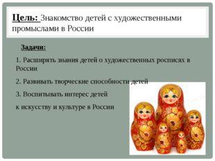 Цель: Знакомство детей с художественными промыслами в России Задачи: 1. Расши