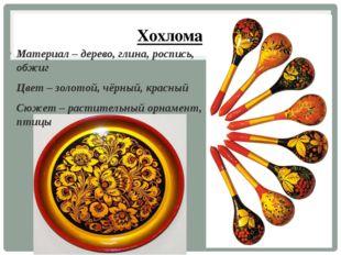 Хохлома Материал – дерево, глина, роспись, обжиг Цвет – золотой, чёрный, крас