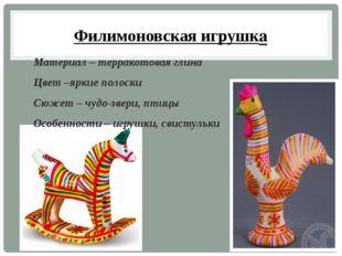 Филимоновская игрушка Материал – терракотовая глина Цвет –яркие полоски Сюжет