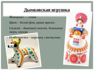 Дымковская игрушка Материал — глина Цвет – белый фон, яркие краски Сюжет – бы