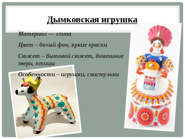 Дымковская игрушка Материал — глина Цвет – белый фон, яркие краски Сюжет – бы...